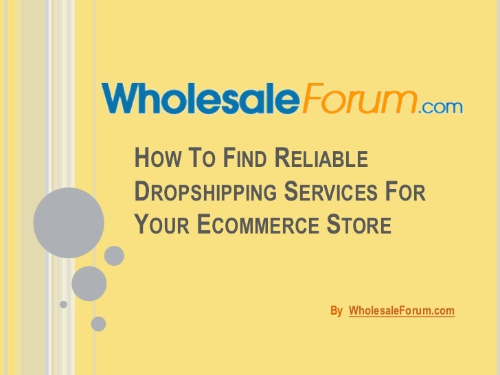 How To Find Reliable Dropshipping Services For Your Ecommerce Store<br />By  WholesaleForum.com<br />