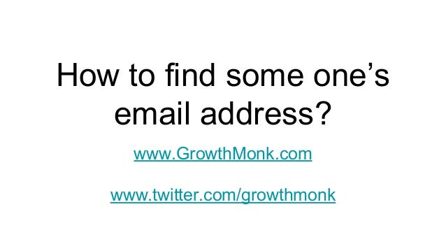 How to find some one's email address? www.GrowthMonk.com www.twitter.com/growthmonk