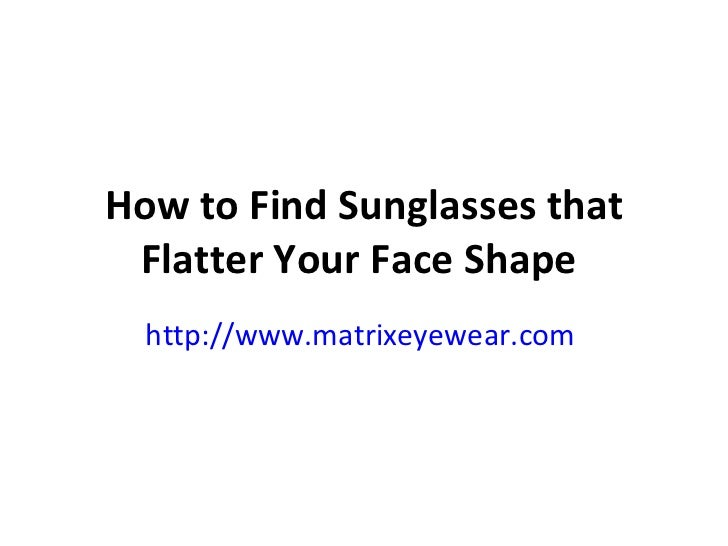 How to Find Sunglasses that Flatter Your Face Shape   http://www.matrixeyewear.com