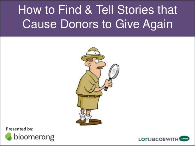 How to Find & Tell Stories that Cause Donors to Give Again  Presented by: