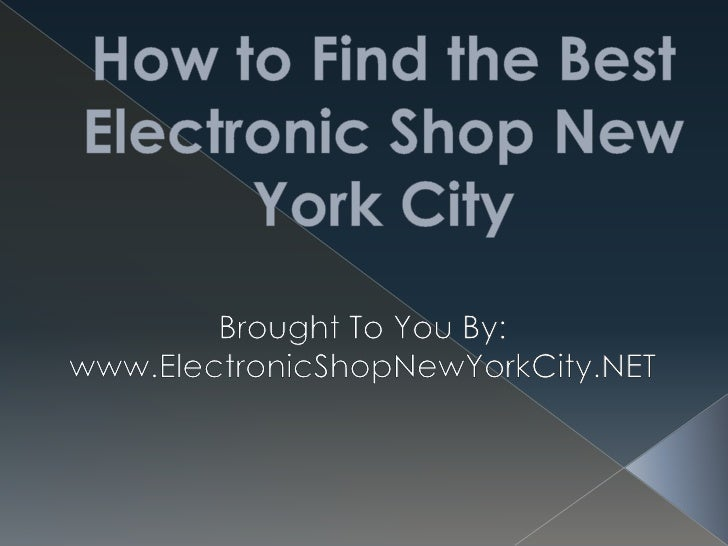 How to Find the Best Electronic Shop New York City<br />Brought To You By:<br />www.ElectronicShopNewYorkCity.NET<br />