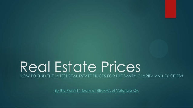Real Estate PricesHOW TO FIND THE LATEST REAL ESTATE PRICES FOR THE SANTA CLARITA VALLEY CITIES? By the Paris911 team at R...