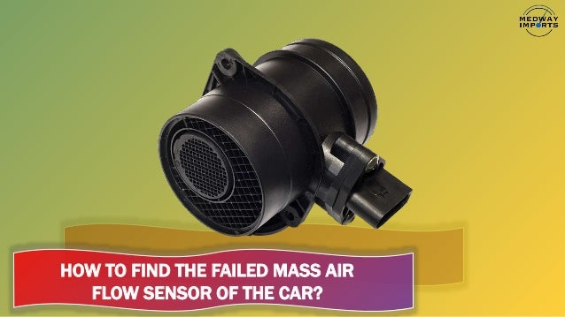 HOW TO FIND THE FAILED MASS AIR FLOW SENSOR OF THE CAR?