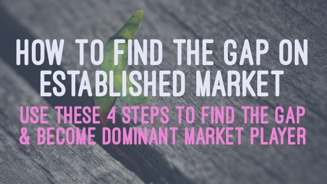 HOW TO FIND THE GAP ON ESTABLISHED MARKET USE THESE 4 STEPS TO FIND THE GAP & BECOME DOMINANT MARKET PLAYER