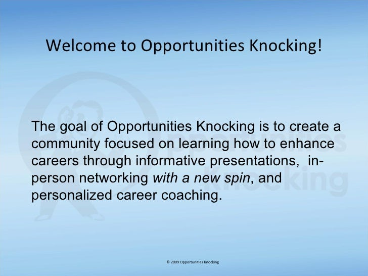 Welcome to Opportunities Knocking! © 2009 Opportunities Knocking The goal of Opportunities Knocking is to create a communi...