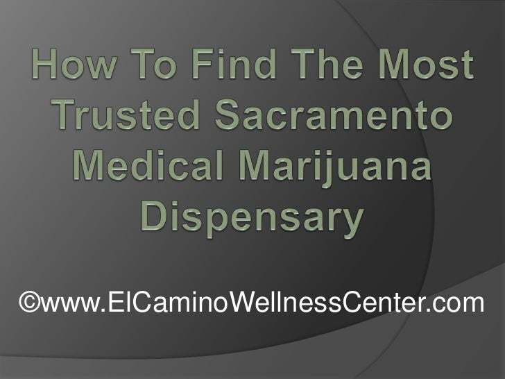 How To Find The Most Trusted Sacramento Medical Marijuana Dispensary <br />©www.ElCaminoWellnessCenter.com<br />
