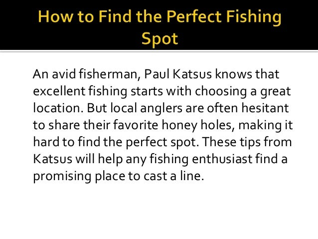 An avid fisherman, Paul Katsus knows that excellent fishing starts with choosing a great location. But local anglers are o...