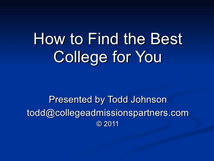 How to Find the Best College for You Presented by Todd Johnson [email_address] © 2011