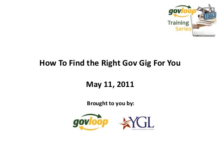 How To Find the Right Gov Gig For You            May 11, 2011            Brought to you by: