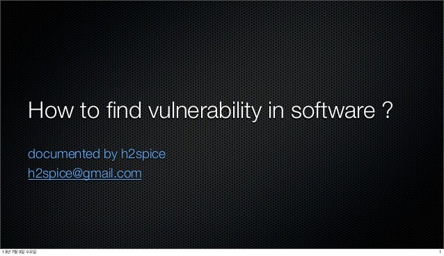 How to find vulnerability in software ? documented by h2spice h2spice@gmail.com 113년 7월 3일 수요일