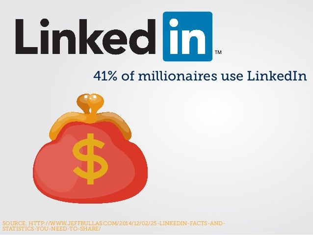 SOURCE: HTTP://WWW.JEFFBULLAS.COM/2014/12/02/25-LINKEDIN-FACTS-AND- STATISTICS-YOU-NEED-TO-SHARE/ 41% of millionaires use ...