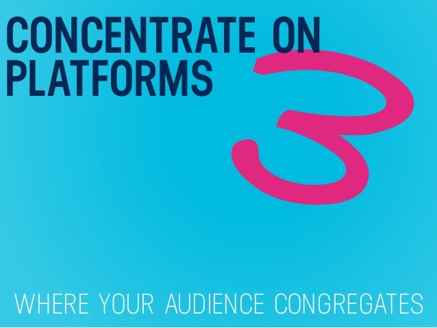 WHERE YOUR AUDIENCE CONGREGATES 3 CONCENTRATE ON PLATFORMS
