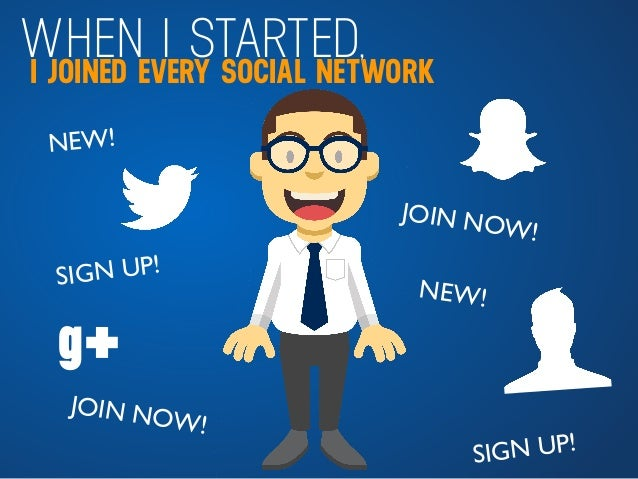 WHEN I STARTED,I JOINED EVERY SOCIAL NETWORK NEW! JOIN NOW! SIGN UP! NEW! JOIN NOW! SIGN UP! g+