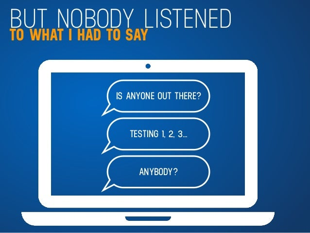 BUT NOBODY LISTENEDTO WHAT I HAD TO SAY IS ANYONE OUT THERE? TESTING 1, 2, 3… ANYBODY?