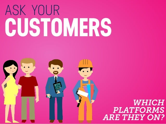 ASK YOUR CUSTOMERS WHICH PLATFORMS ARE THEY ON?