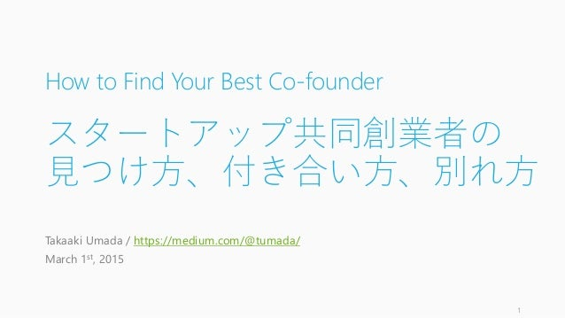 How to Find Your Best Co-founder スタートアップ共同創業者の 見つけ方、付き合い方、別れ方 Takaaki Umada / https://medium.com/@tumada/ March 1st, 2015 1