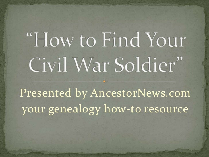 "Presented by AncestorNews.com<br />your genealogy how-to resource<br />""How to Find Your Civil War Soldier""<br />"