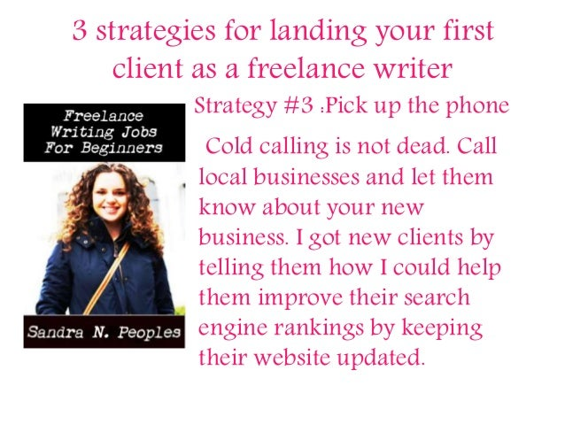 3 strategies for landing your first client as a freelance writer Strategy #3 :Pick up the phone Cold calling is not dead. ...