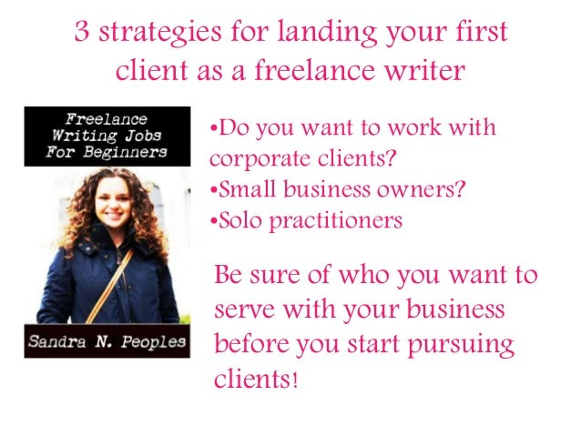3 strategies for landing your first client as a freelance writer •Do you want to work with corporate clients? •Small busin...