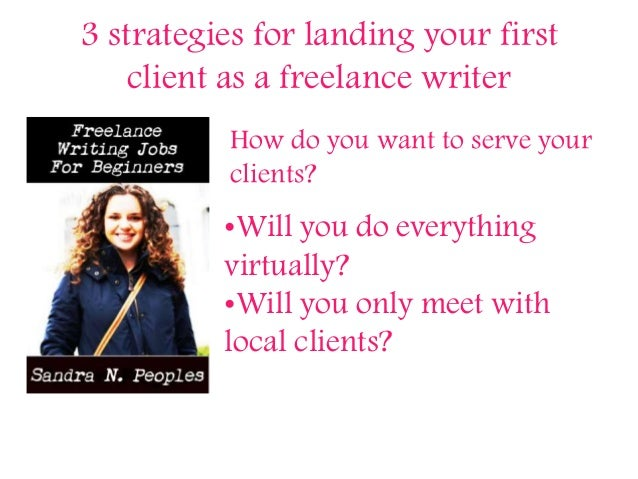 3 strategies for landing your first client as a freelance writer How do you want to serve your clients? •Will you do every...