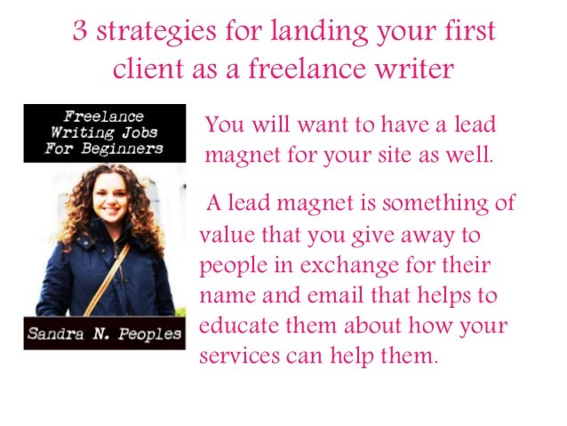 3 strategies for landing your first client as a freelance writer You will want to have a lead magnet for your site as well...