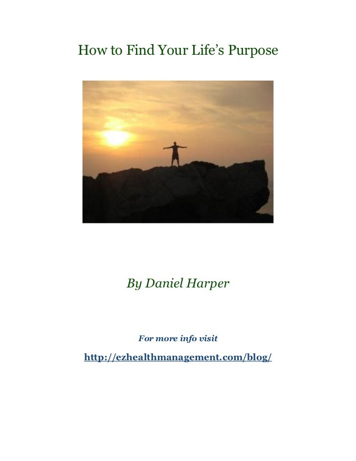How to Find Your Life's Purpose       By Daniel Harper          For more info visithttp://ezhealthmanagement.com/blog/