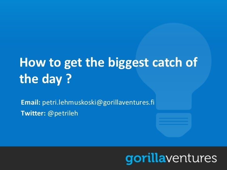 How to get the biggest catch ofthe day ?Email: petri.lehmuskoski@gorillaventures.fiTwitter: @petrileh