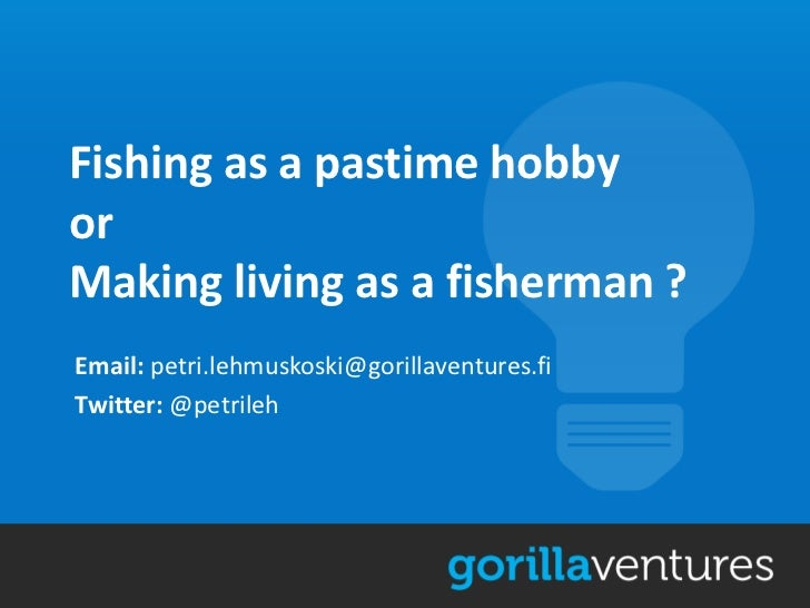 Fishing as a pastime hobbyorMaking living as a fisherman ?Email: petri.lehmuskoski@gorillaventures.fiTwitter: @petrileh