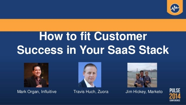 How to fit Customer Success in Your SaaS Stack Mark Organ, Influitive Travis Huch, Zuora Jim Hickey, Marketo