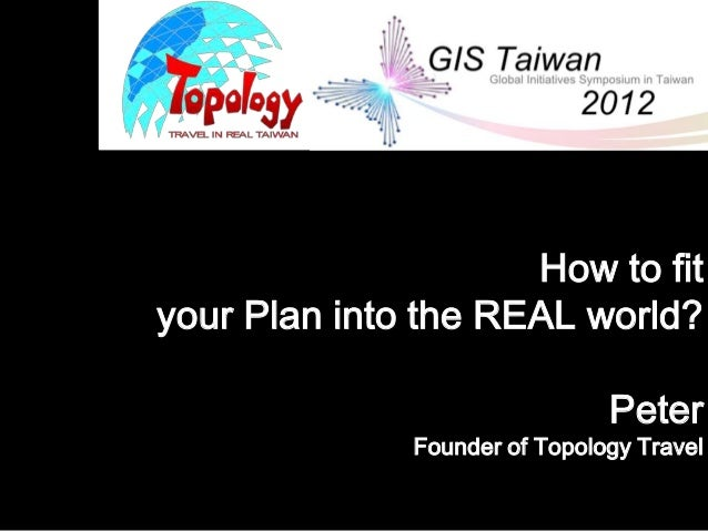 How to fityour Plan into the REAL world?                               Peter              Founder of Topology Travel