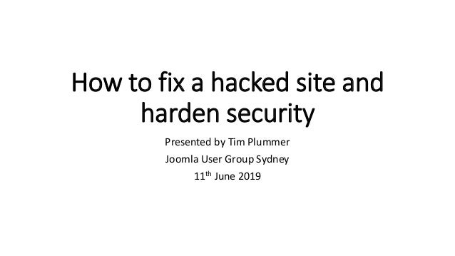 How to fix a hacked site and harden security Presented by Tim Plummer Joomla User Group Sydney 11th June 2019