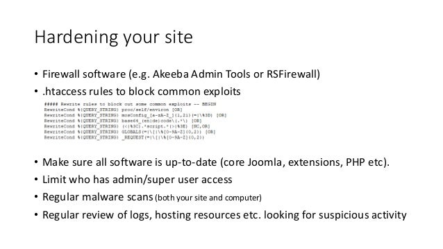 Hardening your site • Firewall software (e.g. Akeeba Admin Tools or RSFirewall) • .htaccess rules to block common exploits...