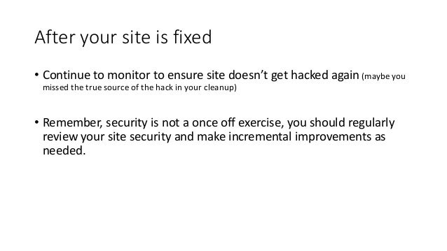 After your site is fixed • Continue to monitor to ensure site doesn't get hacked again (maybe you missed the true source o...