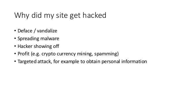 Why did my site get hacked • Deface / vandalize • Spreading malware • Hacker showing off • Profit (e.g. crypto currency mi...
