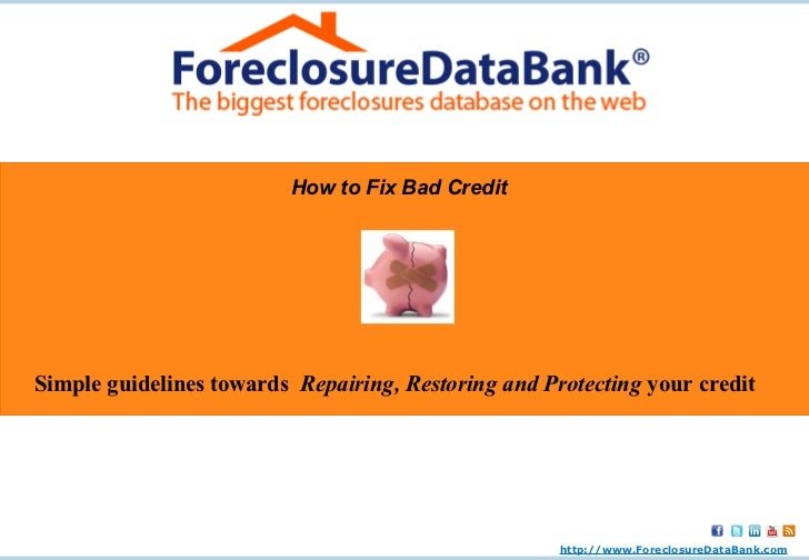 How to Fix Bad Credit Simple guidelines towards  Repairing, Restoring and Protecting  your credit http:// www.ForeclosureD...