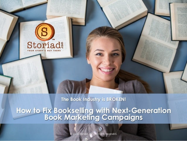 © 2015 Storiad, Inc. All rights reserved. The Book Industry is BROKEN! How to Fix Bookselling with Next-Generation Book Ma...