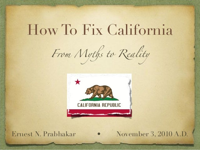 How To Fix California From My!s to Reality Ernest N. Prabhakar • November 3, 2010 A.D.