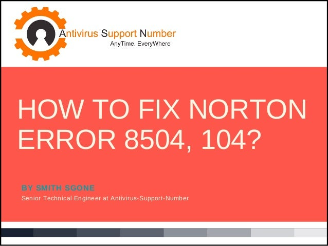 BY SMITH SGONE Senior Technical Engineer at Antivirus-Support-Number HOW TO FIX NORTON ERROR 8504, 104?