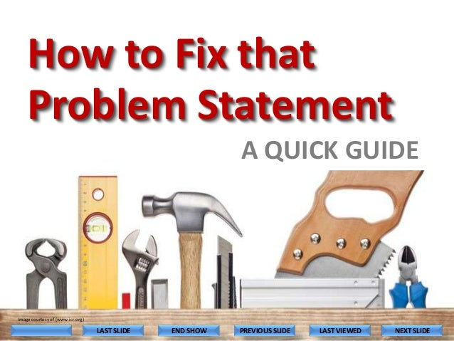How to Fix that Problem Statement A QUICK GUIDE  Image courtesy of (www.icr.org)  LAST SLIDE  END SHOW  PREVIOUS SLIDE  LA...