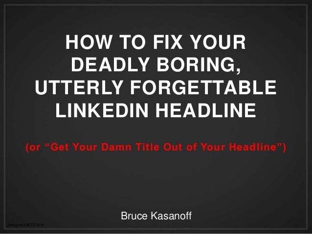 "HOW TO FIX YOUR DEADLY BORING, UTTERLY FORGETTABLE LINKEDIN HEADLINE (or ""Get Your Damn Title Out of Your Headline"") 	   l..."