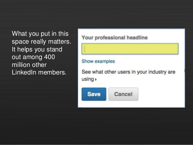 What you put in this space really matters. It helps you stand out among 400 million other LinkedIn members.
