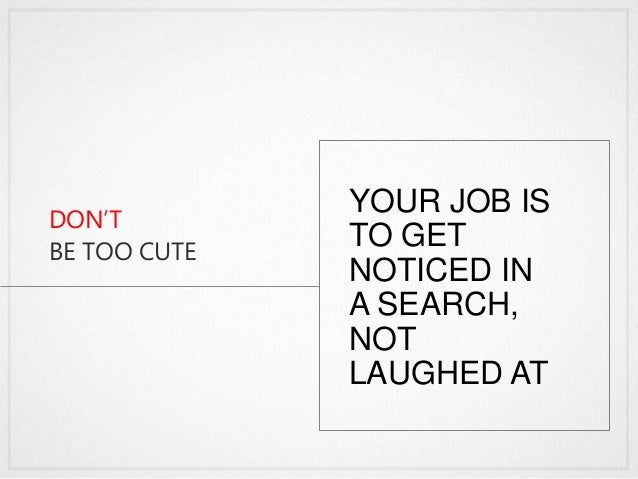 DON'T BE TOO CUTE YOUR JOB IS TO GET NOTICED IN A SEARCH, NOT LAUGHED AT