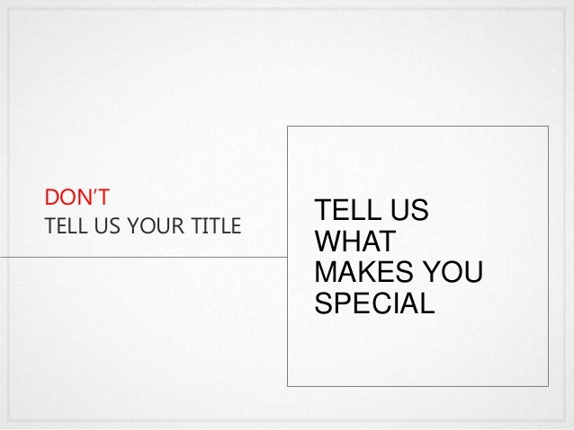 DON'T TELL US YOUR TITLE TELL US WHAT MAKES YOU SPECIAL