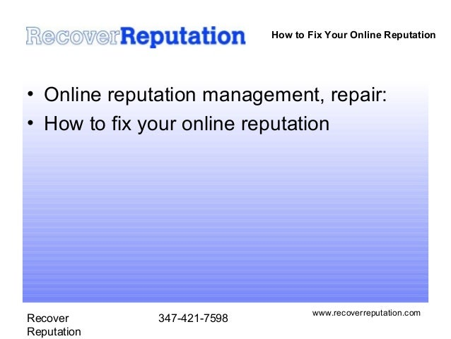 How to Fix Your Online Reputation• Online reputation management, repair:• How to fix your online reputation               ...