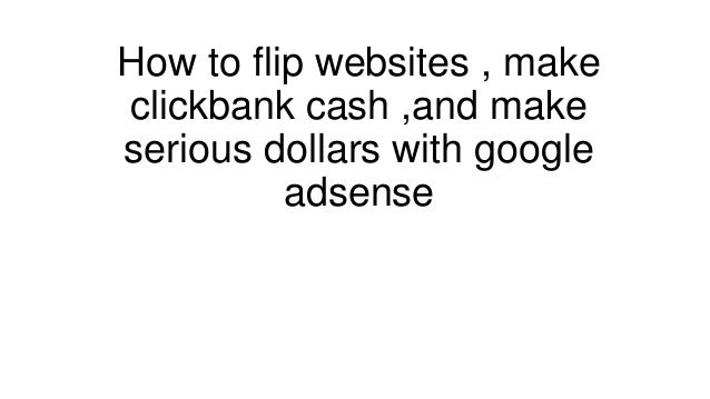 How to flip websites , makeclickbank cash ,and makeserious dollars with google          adsense