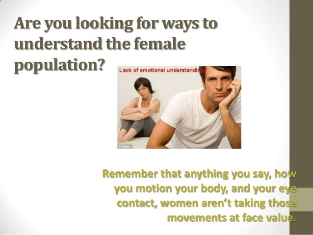 Are you looking for ways tounderstand the femalepopulation?           Remember that anything you say, how             you ...