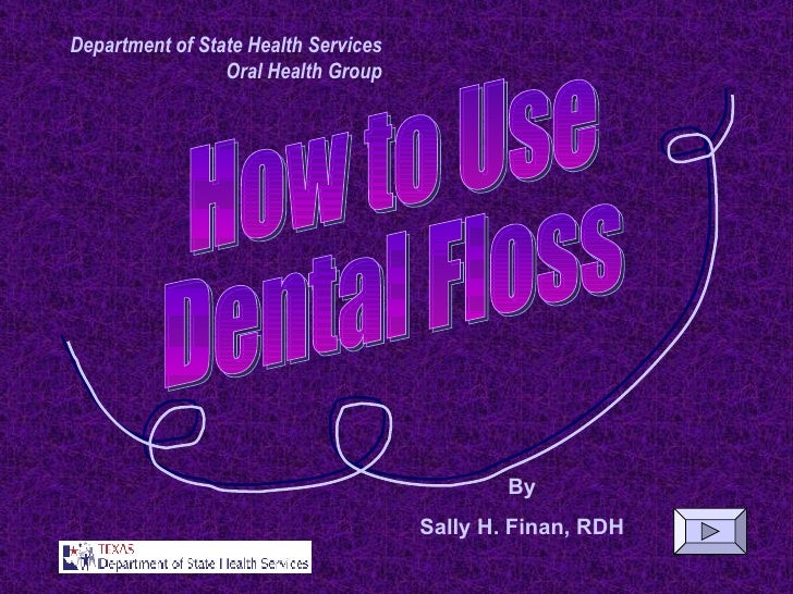 By Sally H. Finan, RDH Department of State Health Services Oral Health Group How to Use Dental Floss