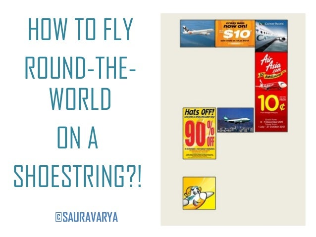HOW TO FLY ROUND-THE-   WORLD    ON ASHOESTRING?!   ©SAURAVARYA