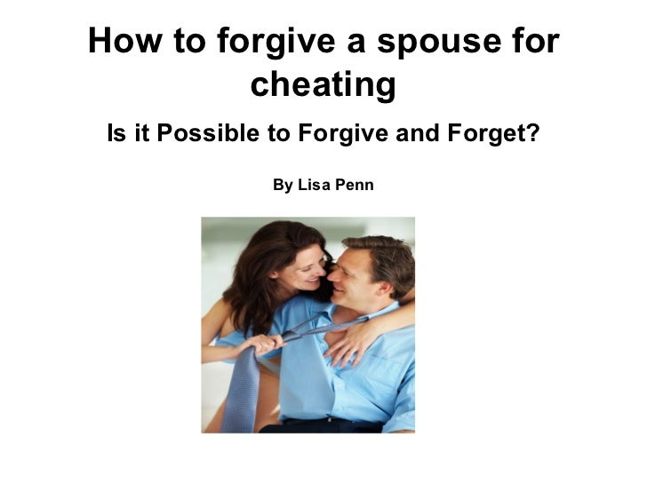 How to forgive a spouse for         cheating Is it Possible to Forgive and Forget?               By Lisa Penn