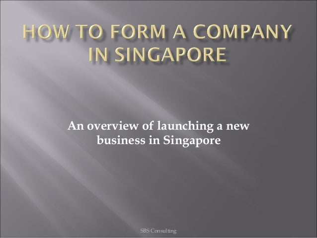 An overview of launching a newbusiness in SingaporeSBS Consulting